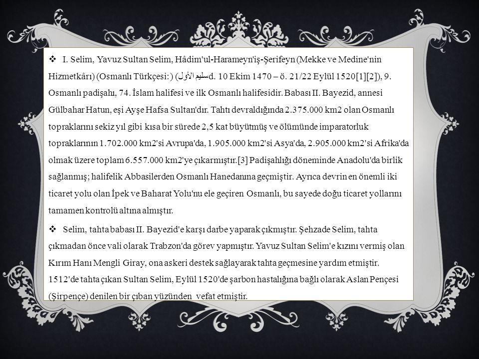 I. Selim, Yavuz Sultan Selim, Hâdim ul-Harameyn iş-Şerifeyn (Mekke ve Medine nin Hizmetkârı) (Osmanlı Türkçesi: سليم الأول) (d. 10 Ekim 1470 – ö. 21/22 Eylül 1520[1][2]), 9. Osmanlı padişahı, 74. İslam halifesi ve ilk Osmanlı halifesidir. Babası II. Bayezid, annesi Gülbahar Hatun, eşi Ayşe Hafsa Sultan dır. Tahtı devraldığında 2.375.000 km2 olan Osmanlı topraklarını sekiz yıl gibi kısa bir sürede 2,5 kat büyütmüş ve ölümünde imparatorluk topraklarının 1.702.000 km2 si Avrupa da, 1.905.000 km2 si Asya da, 2.905.000 km2 si Afrika da olmak üzere toplam 6.557.000 km2 ye çıkarmıştır.[3] Padişahlığı döneminde Anadolu da birlik sağlanmış; halifelik Abbasilerden Osmanlı Hanedanına geçmiştir. Ayrıca devrin en önemli iki ticaret yolu olan İpek ve Baharat Yolu nu ele geçiren Osmanlı, bu sayede doğu ticaret yollarını tamamen kontrolü altına almıştır.